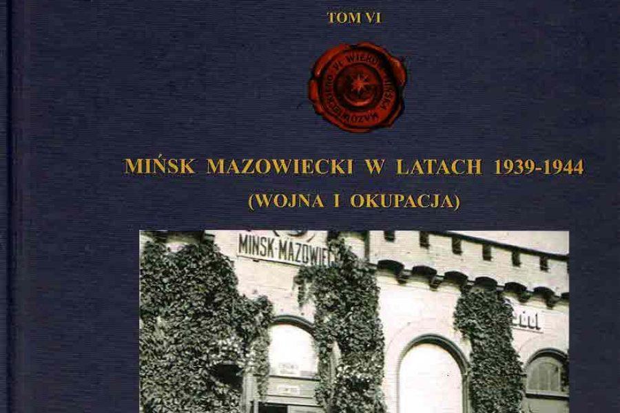 VI Wieków Mińska Mazowieckiego, tom VI Mińsk Mazowiecki wlatach 1939 – 1944 (Wojna iOkupacja)