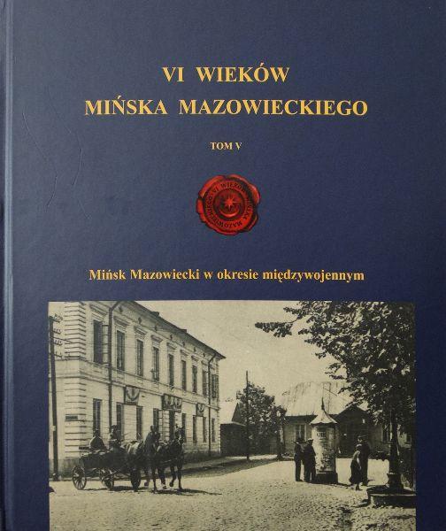 """VI Wieków Mińska Mazowieckiego Tom V """"Mińsk Mazowiecki wokresie międzywojennym"""""""